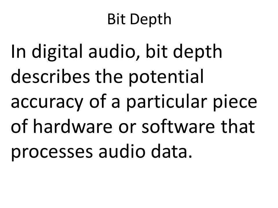 Bit Depth In digital audio, bit depth describes the potential accuracy of a particular piece of hardware or software that processes audio data.