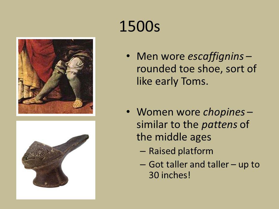 1500s Men wore escaffignins – rounded toe shoe, sort of like early Toms. Women wore chopines – similar to the pattens of the middle ages.