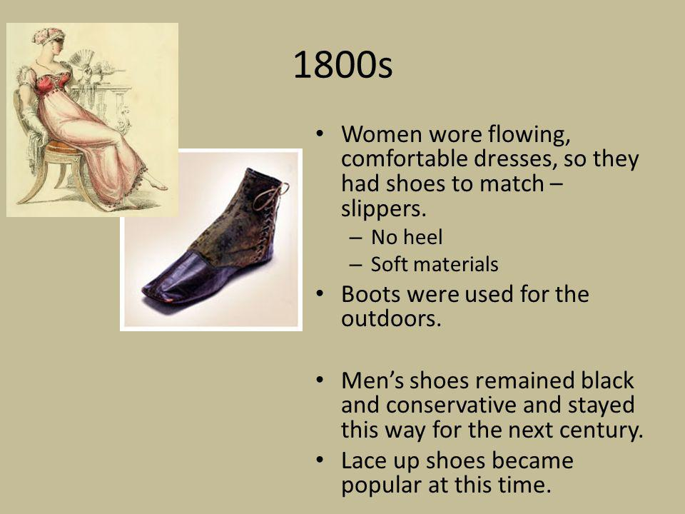 1800s Women wore flowing, comfortable dresses, so they had shoes to match – slippers. No heel. Soft materials.