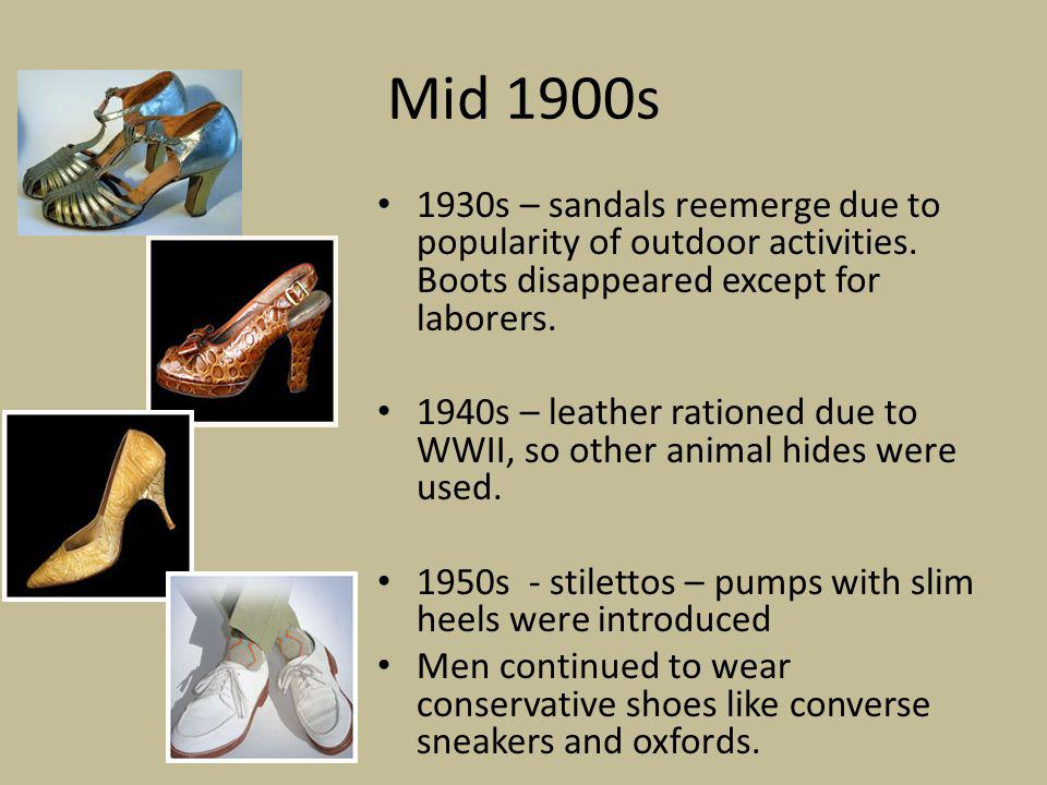 Mid 1900s 1930s – sandals reemerge due to popularity of outdoor activities. Boots disappeared except for laborers.