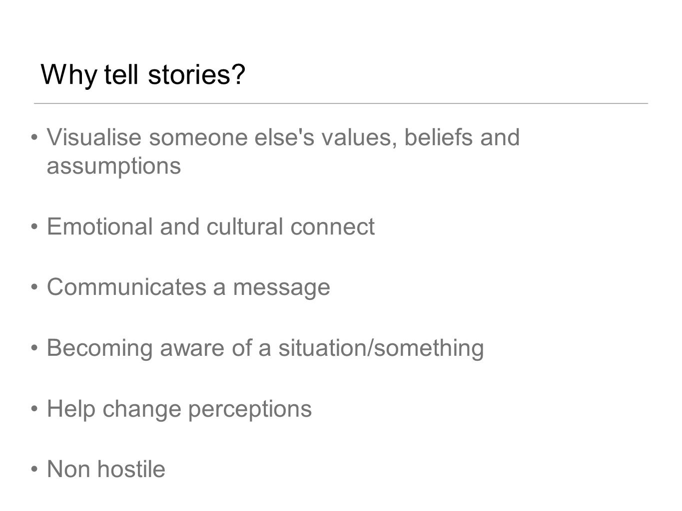 Why tell stories Visualise someone else s values, beliefs and assumptions. Emotional and cultural connect.