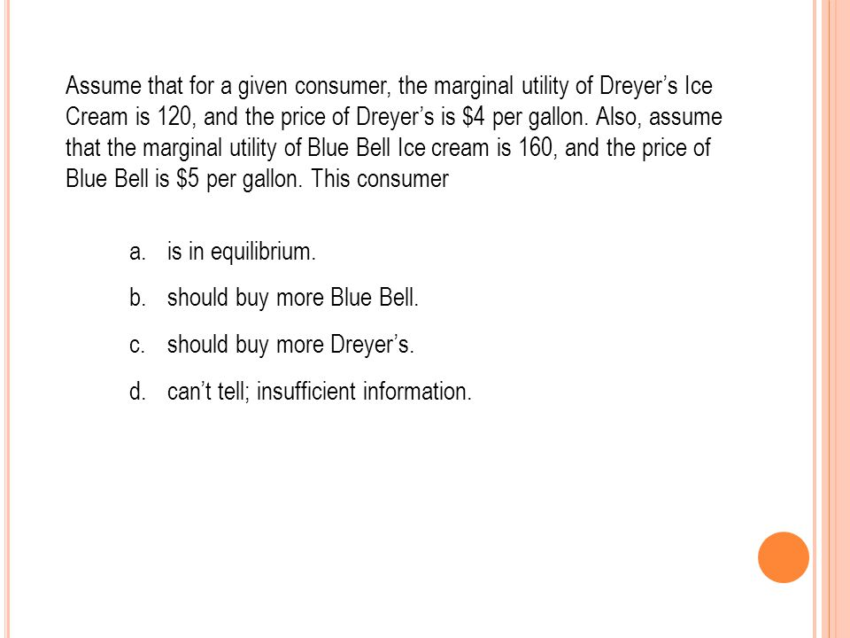Assume that for a given consumer, the marginal utility of Dreyer's Ice Cream is 120, and the price of Dreyer's is $4 per gallon. Also, assume that the marginal utility of Blue Bell Ice cream is 160, and the price of Blue Bell is $5 per gallon. This consumer