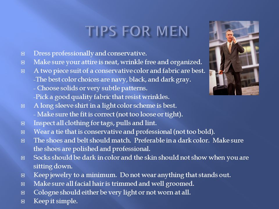 TIPS FOR MEN Dress professionally and conservative.