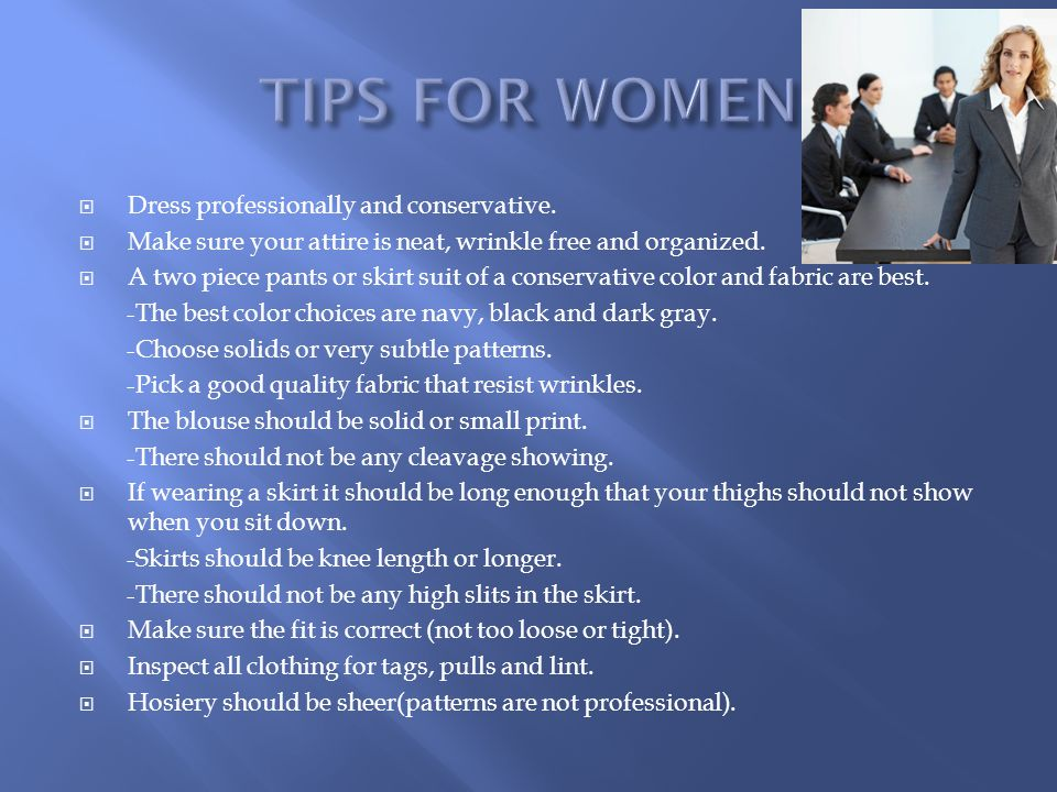 TIPS FOR WOMEN Dress professionally and conservative.