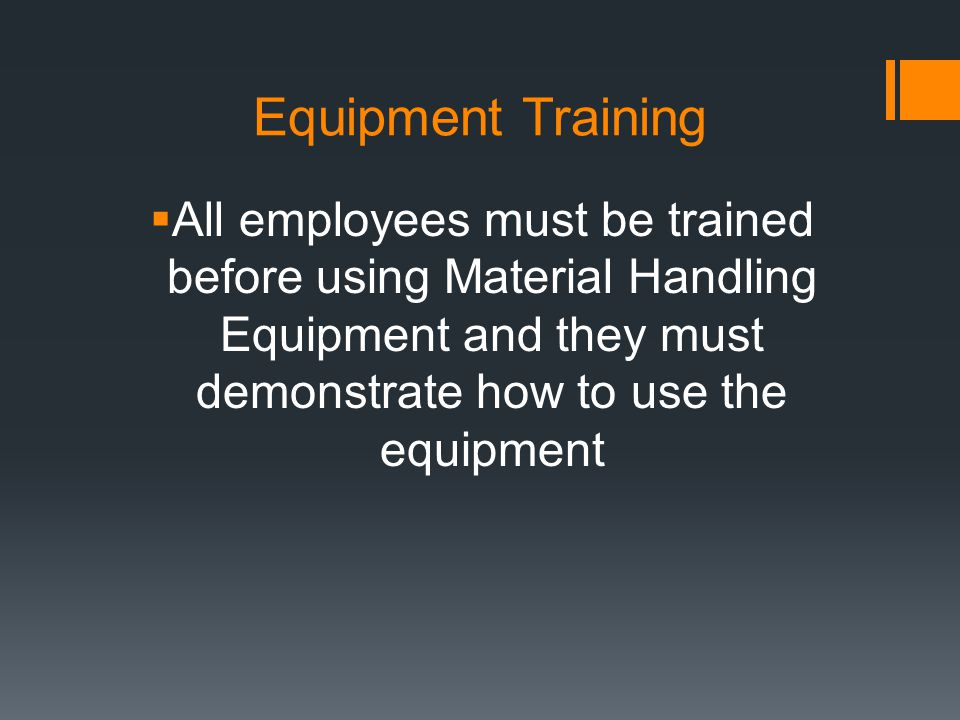 Equipment Training All employees must be trained before using Material Handling Equipment and they must demonstrate how to use the equipment.