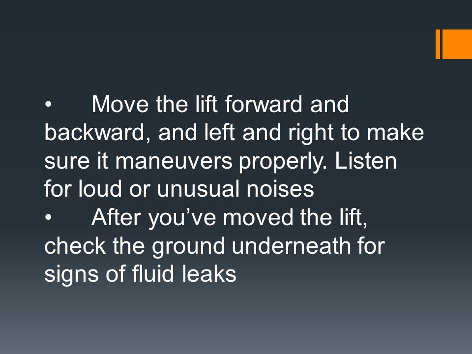 • Move the lift forward and backward, and left and right to make sure it maneuvers properly. Listen for loud or unusual noises