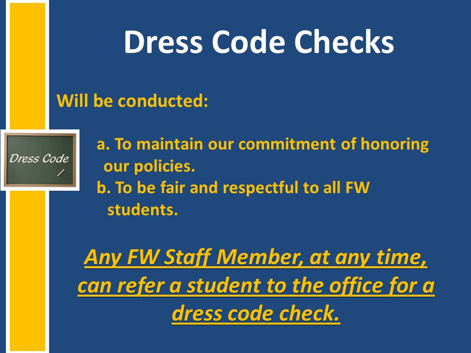Dress Code Checks Will be conducted: a. To maintain our commitment of honoring. our policies. b. To be fair and respectful to all FW.