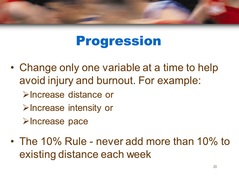 Progression Change only one variable at a time to help avoid injury and burnout. For example: Increase distance or.