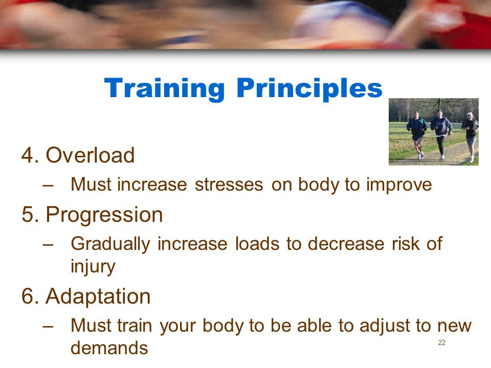 Training Principles 4. Overload 5. Progression 6. Adaptation