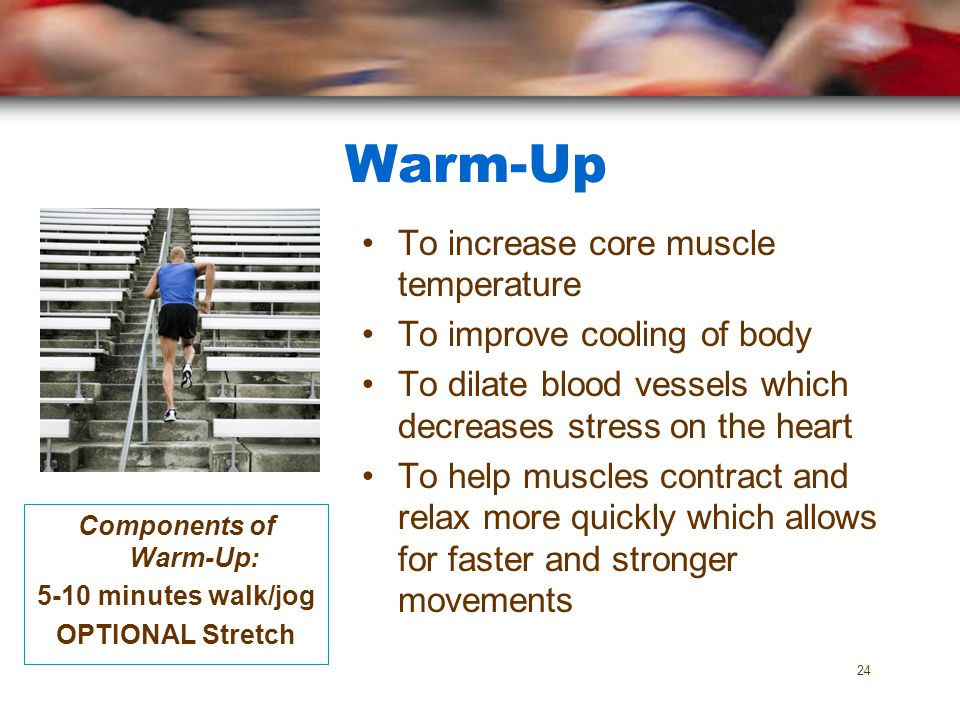 Components of Warm-Up: 5-10 minutes walk/jog OPTIONAL Stretch