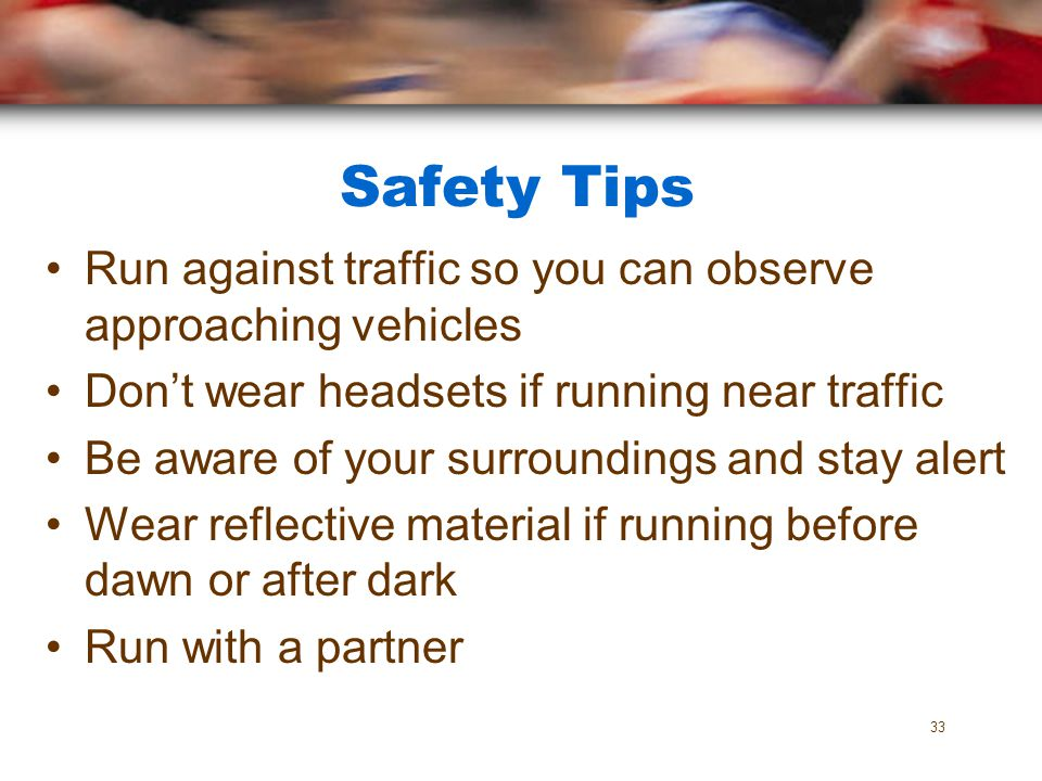 Safety Tips Run against traffic so you can observe approaching vehicles. Don't wear headsets if running near traffic.