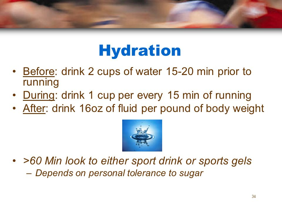 Hydration Before: drink 2 cups of water 15-20 min prior to running