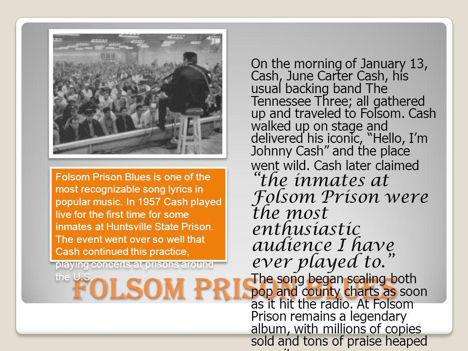On the morning of January 13, Cash, June Carter Cash, his usual backing band The Tennessee Three; all gathered up and traveled to Folsom. Cash walked up on stage and delivered his iconic, Hello, I'm Johnny Cash and the place went wild. Cash later claimed the inmates at Folsom Prison were the most enthusiastic audience I have ever played to.