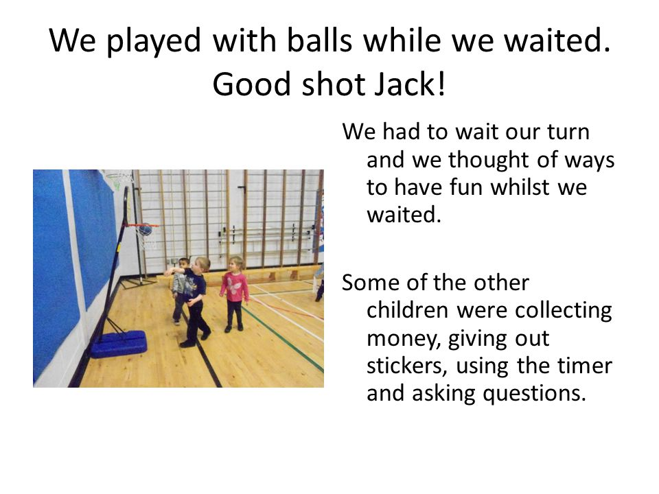 We played with balls while we waited. Good shot Jack!