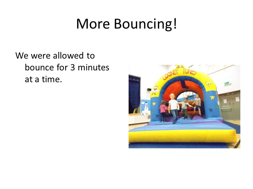 More Bouncing! We were allowed to bounce for 3 minutes at a time.
