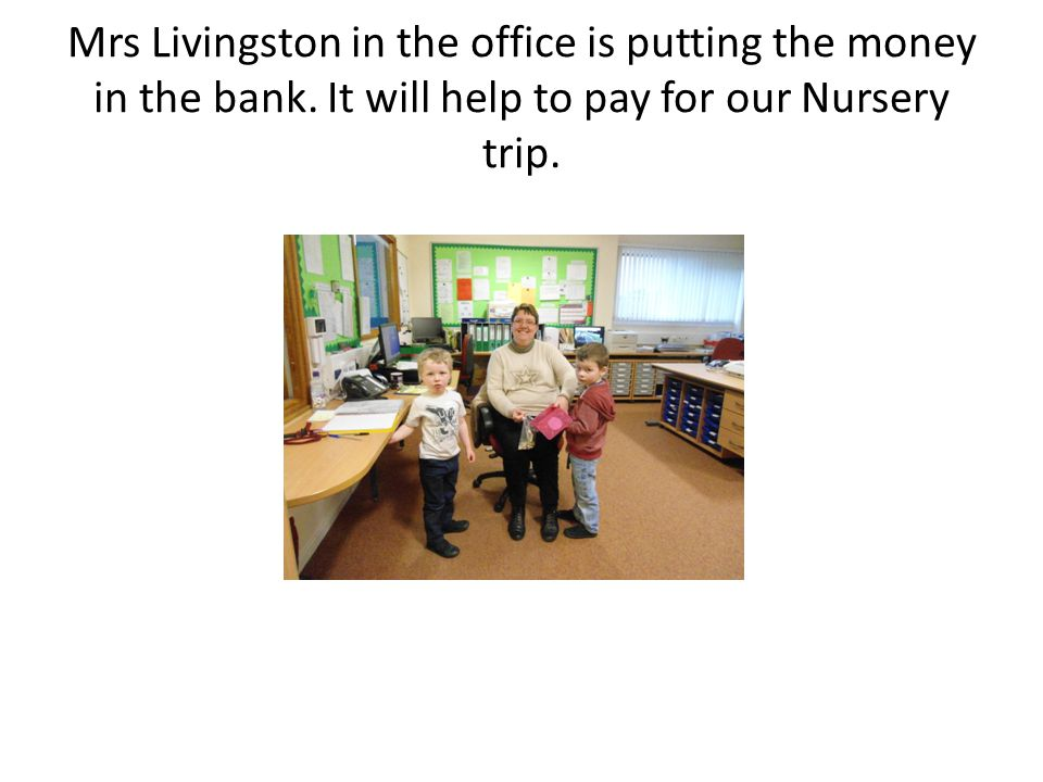 Mrs Livingston in the office is putting the money in the bank