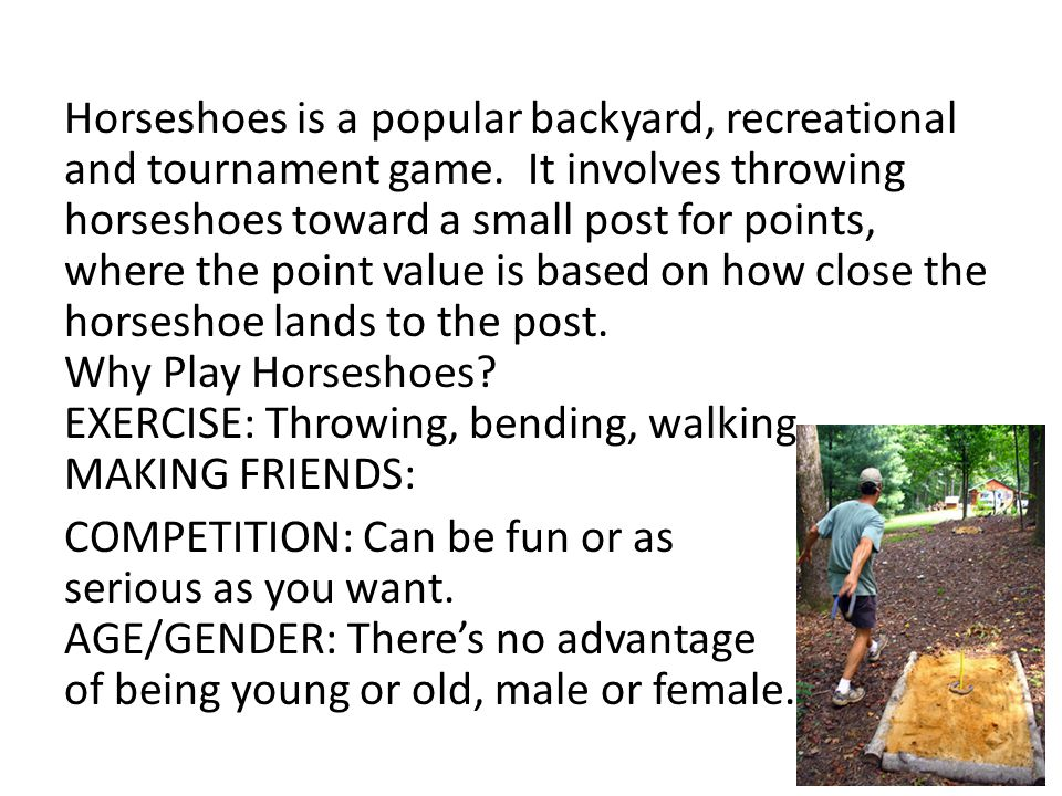 Horseshoes is a popular backyard, recreational and tournament game