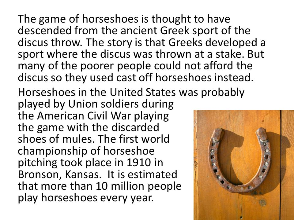 The game of horseshoes is thought to have descended from the ancient Greek sport of the discus throw.