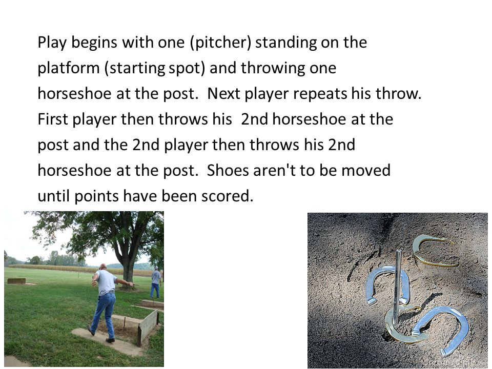 Play begins with one (pitcher) standing on the platform (starting spot) and throwing one horseshoe at the post.