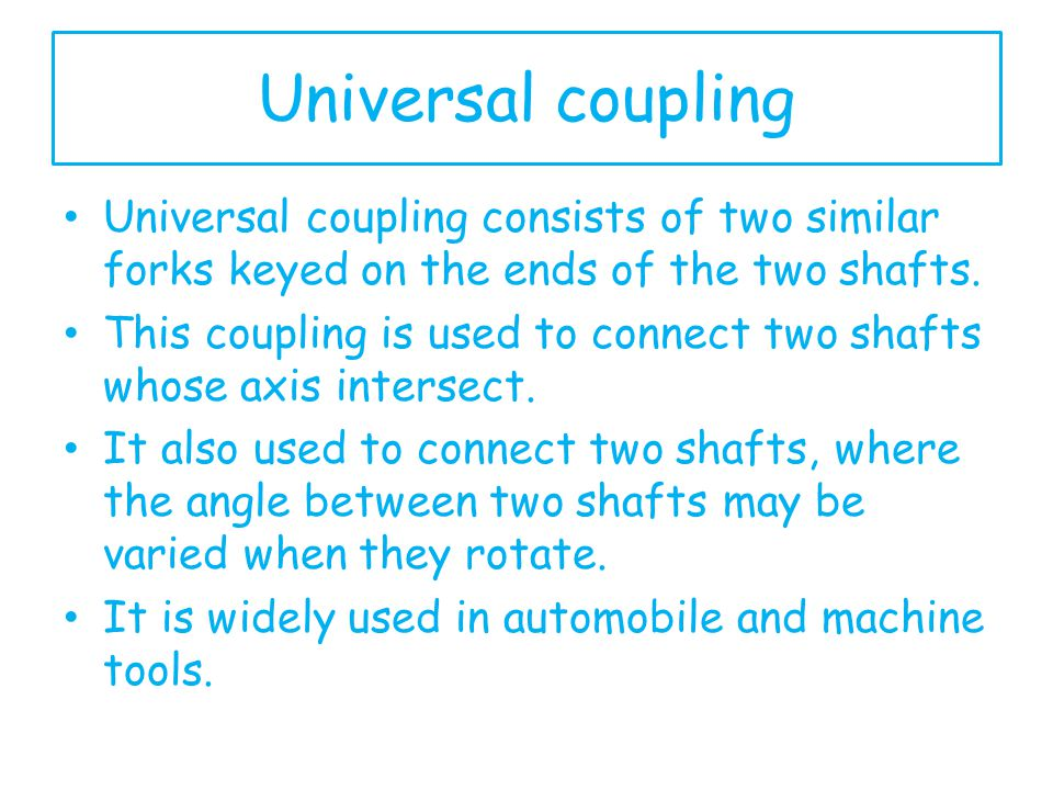 Universal coupling Universal coupling consists of two similar forks keyed on the ends of the two shafts.