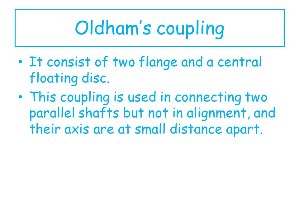 Oldham's coupling It consist of two flange and a central floating disc.