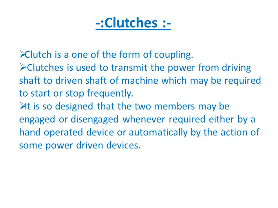 -:Clutches :- Clutch is a one of the form of coupling.