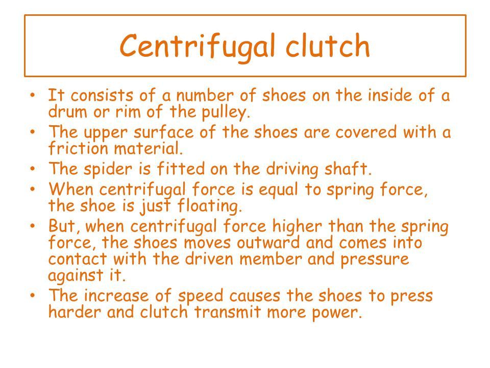 Centrifugal clutch It consists of a number of shoes on the inside of a drum or rim of the pulley.