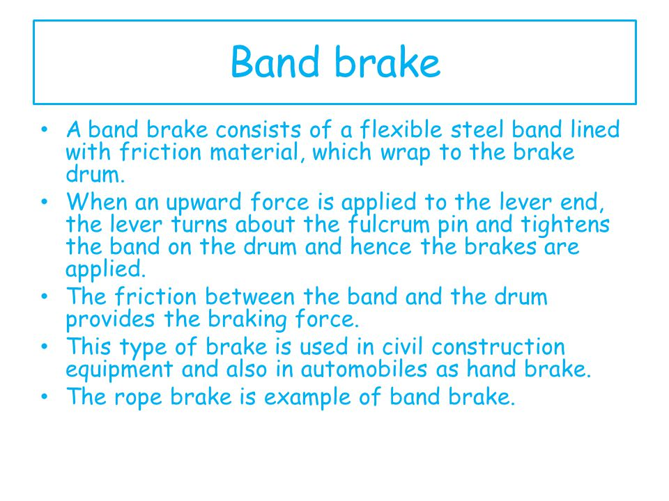Band brake A band brake consists of a flexible steel band lined with friction material, which wrap to the brake drum.