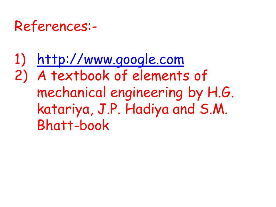 References:- http://www.google.com. A textbook of elements of mechanical engineering by H.G.