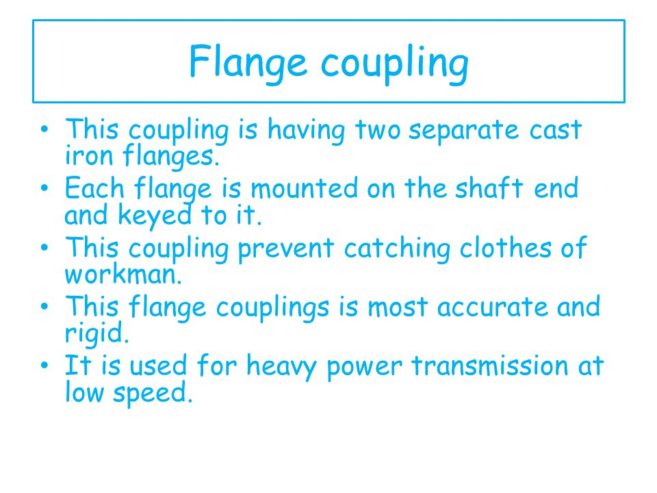 Flange coupling This coupling is having two separate cast iron flanges. Each flange is mounted on the shaft end and keyed to it.