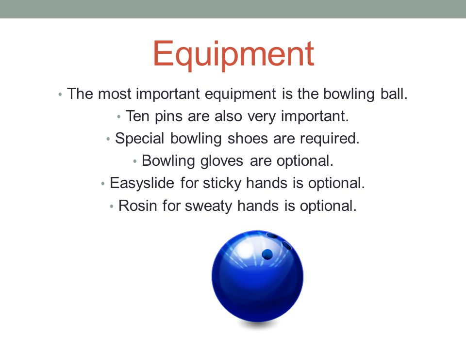 Equipment The most important equipment is the bowling ball.