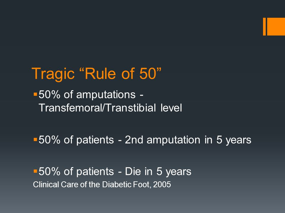 Tragic Rule of 50 50% of amputations - Transfemoral/Transtibial level. 50% of patients - 2nd amputation in 5 years.