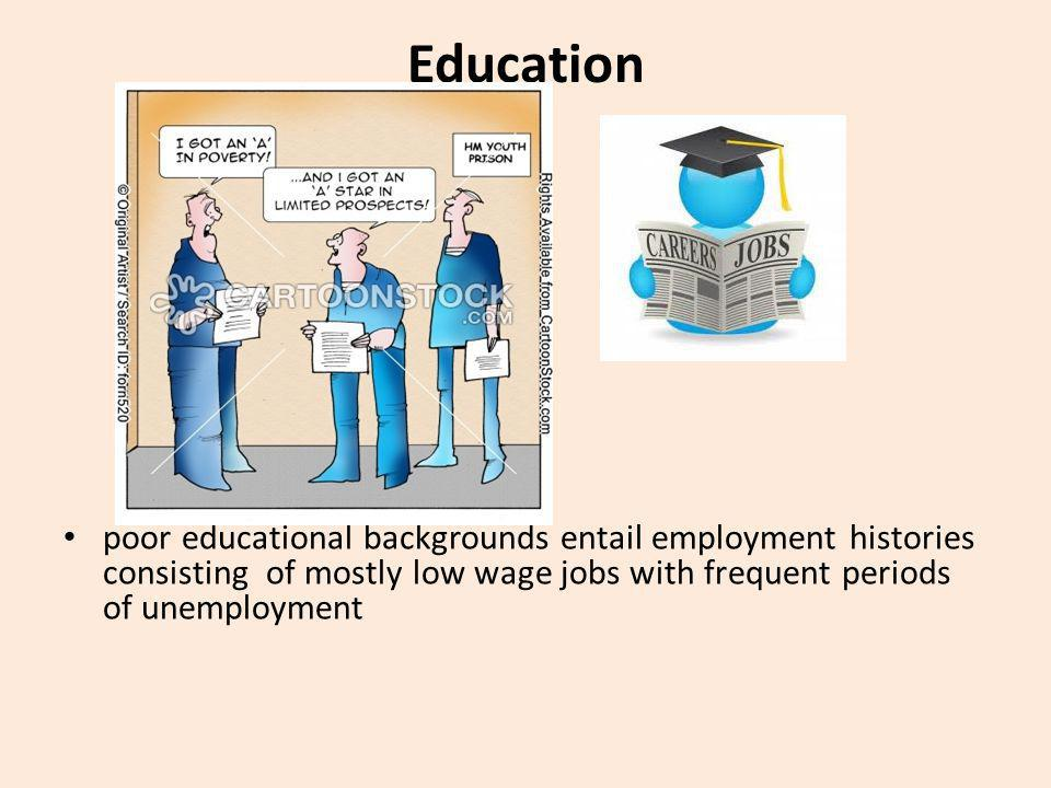 Education poor educational backgrounds entail employment histories consisting of mostly low wage jobs with frequent periods of unemployment.