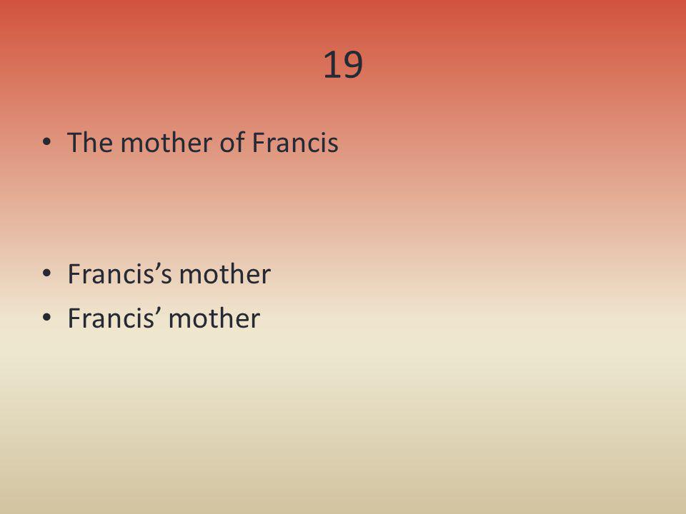 19 The mother of Francis Francis's mother Francis' mother