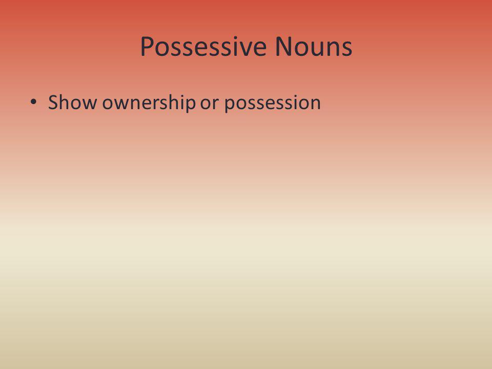 Possessive Nouns Show ownership or possession