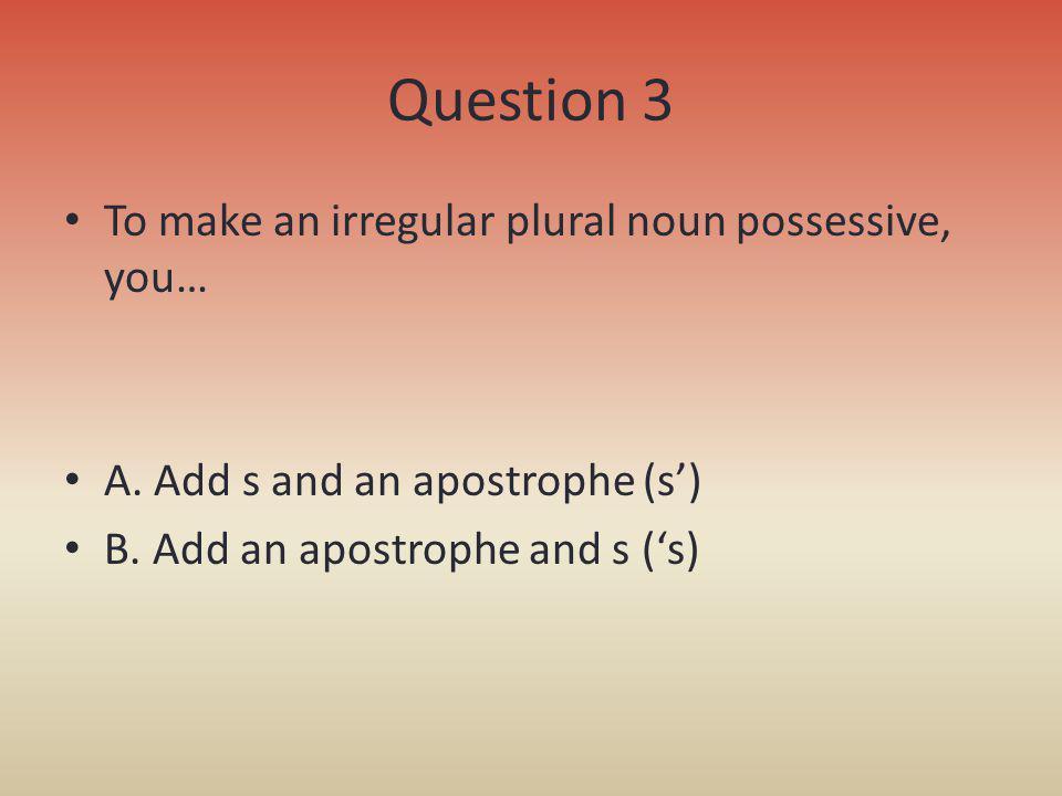 Question 3 To make an irregular plural noun possessive, you…