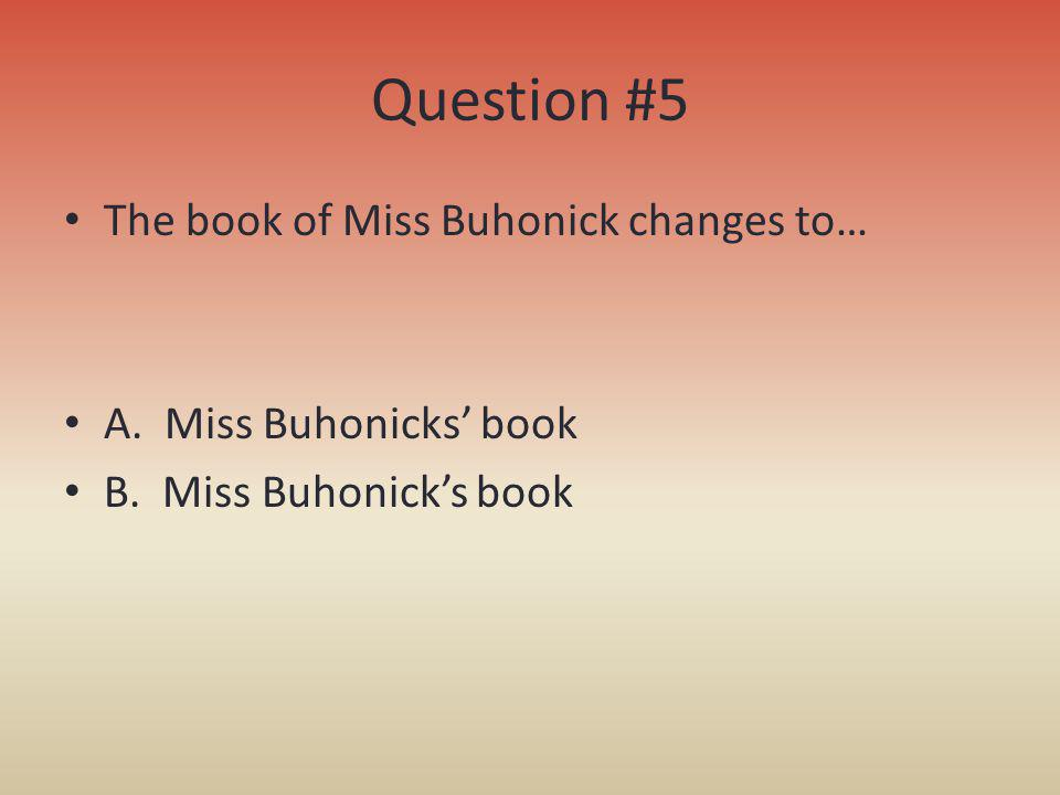 Question #5 The book of Miss Buhonick changes to…