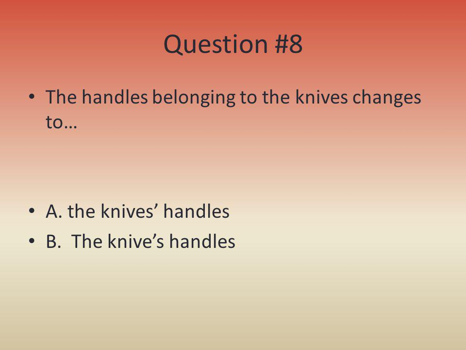Question #8 The handles belonging to the knives changes to…