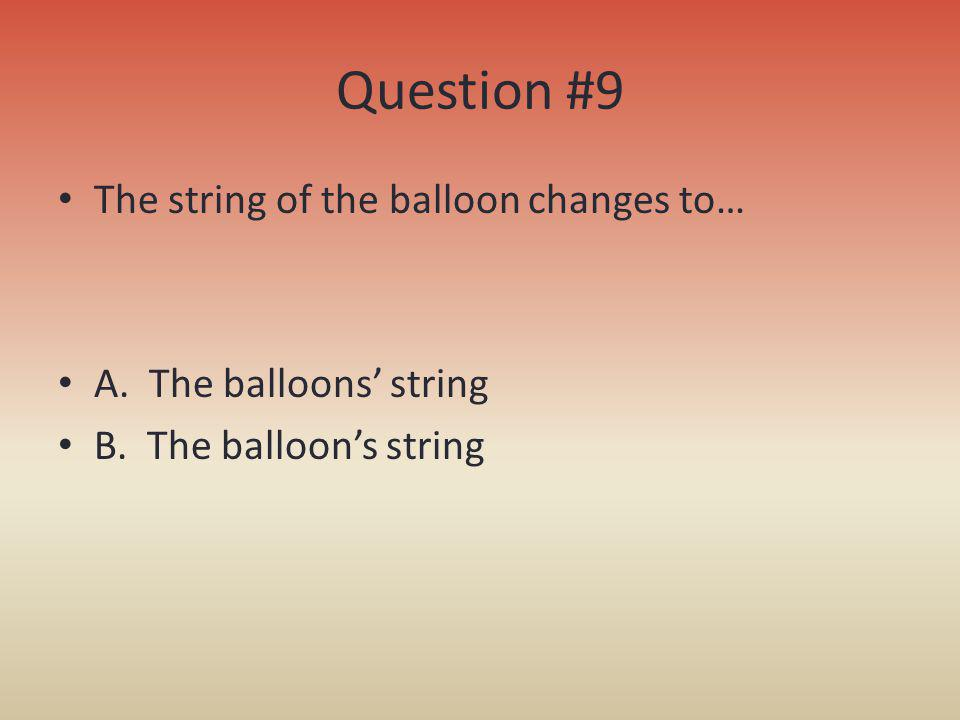 Question #9 The string of the balloon changes to…