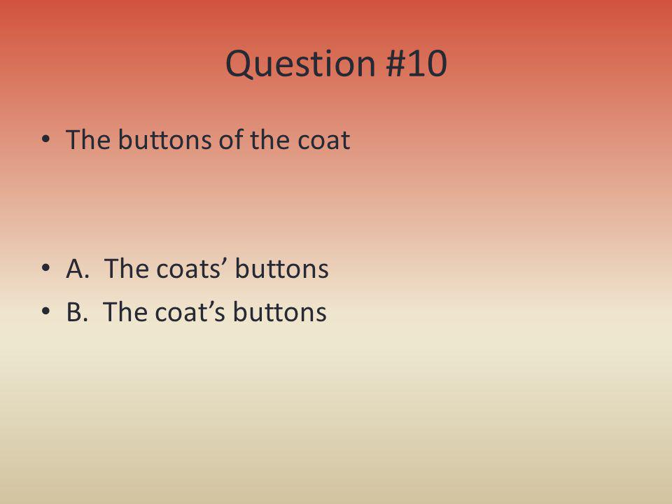 Question #10 The buttons of the coat A. The coats' buttons