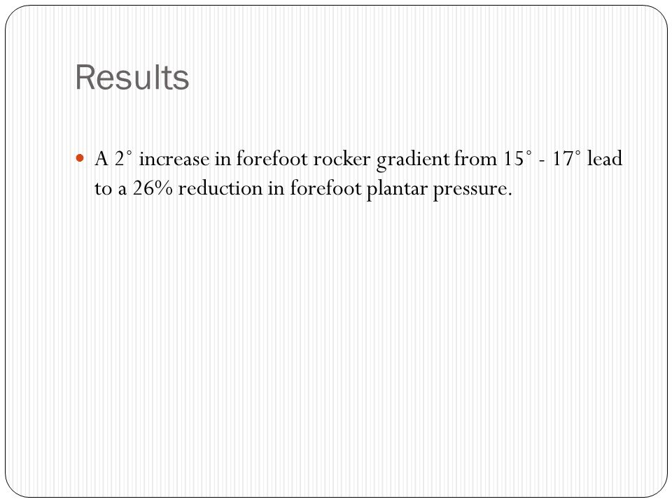 Results A 2˚ increase in forefoot rocker gradient from 15˚ - 17˚ lead to a 26% reduction in forefoot plantar pressure.