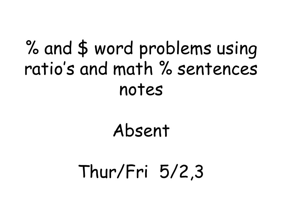% and $ word problems using ratio's and math % sentences notes Absent Thur/Fri 5/2,3