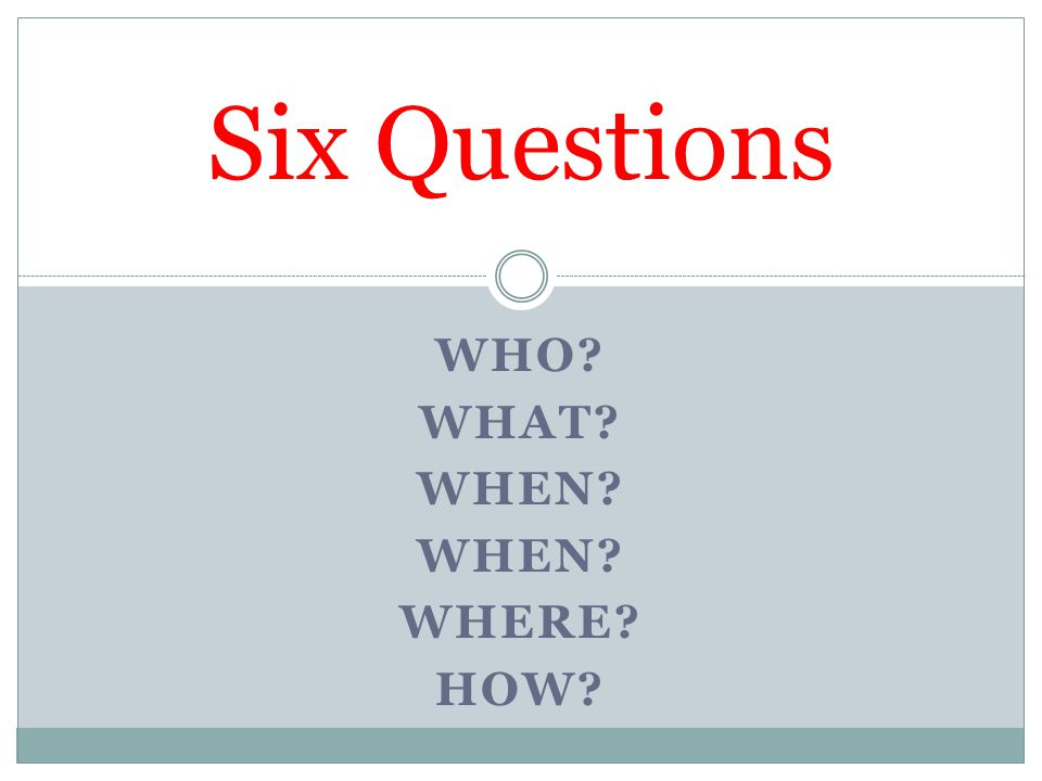 Six Questions Who What When Where How