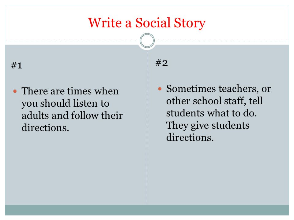 Write a Social Story #2. #1. Sometimes teachers, or other school staff, tell students what to do. They give students directions.