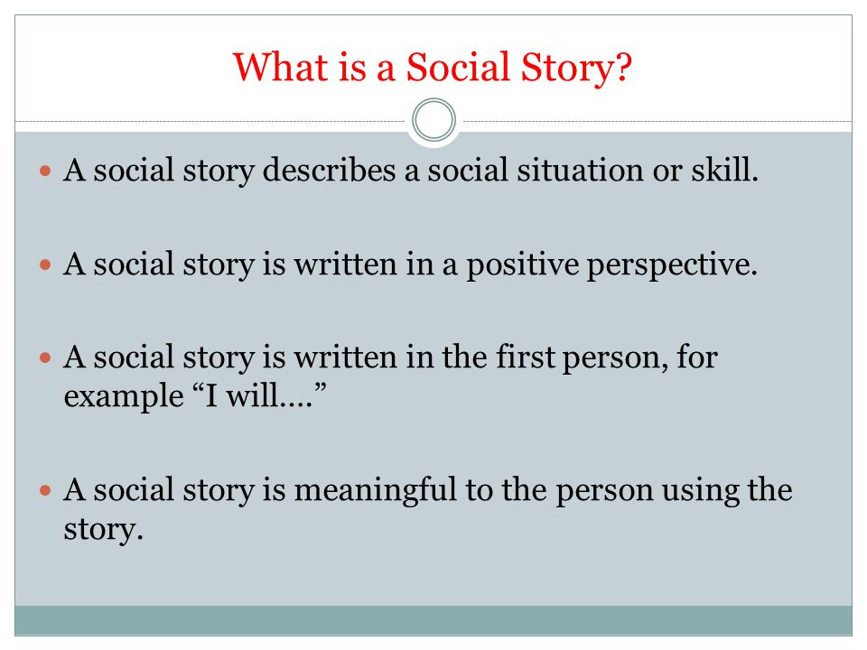 What is a Social Story A social story describes a social situation or skill. A social story is written in a positive perspective.