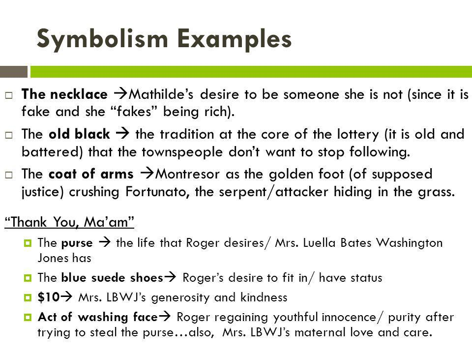 Symbolism Examples The necklace Mathilde's desire to be someone she is not (since it is fake and she fakes being rich).