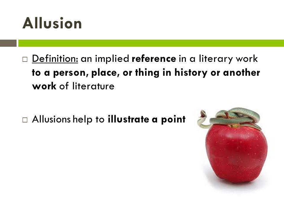 Allusion Definition: an implied reference in a literary work to a person, place, or thing in history or another work of literature.