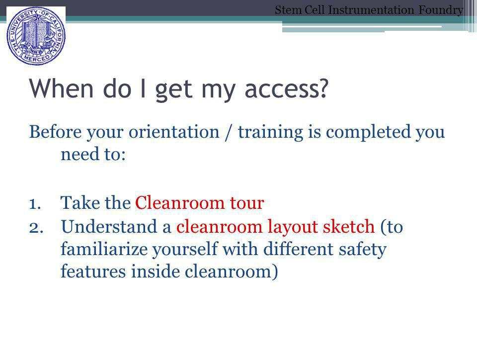 When do I get my access Before your orientation / training is completed you need to: Take the Cleanroom tour.