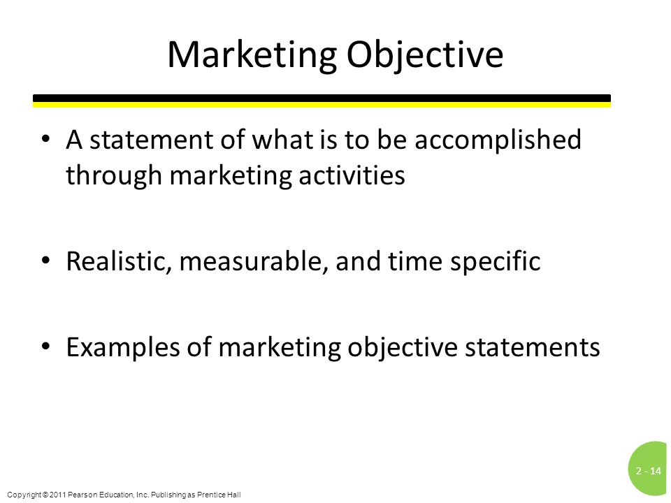 Marketing Objective A statement of what is to be accomplished through marketing activities. Realistic, measurable, and time specific.