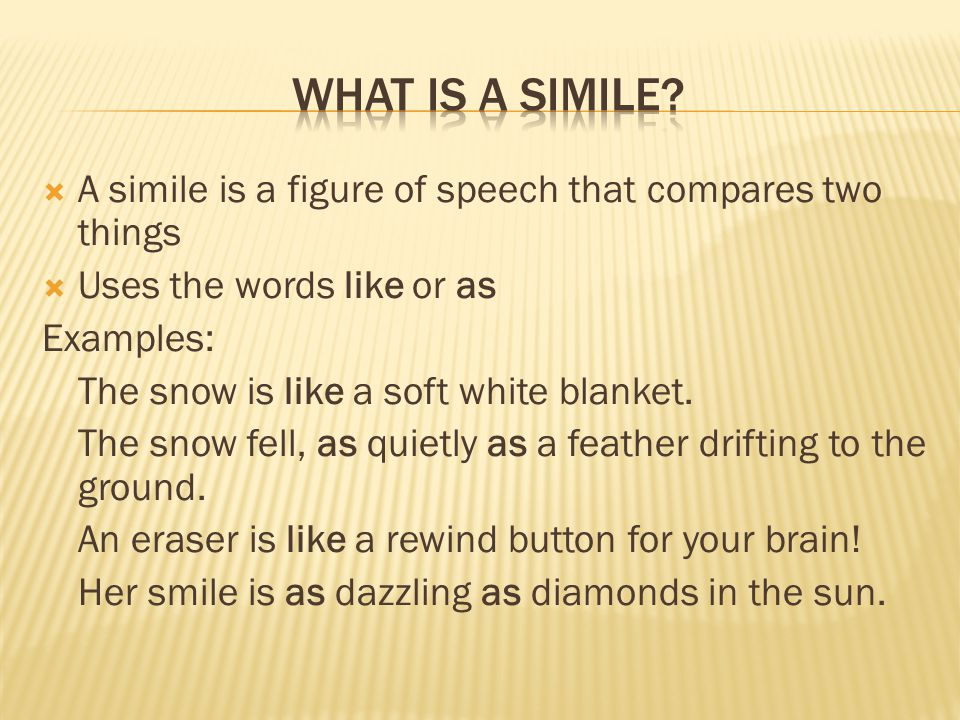 What is a simile A simile is a figure of speech that compares two things. Uses the words like or as.